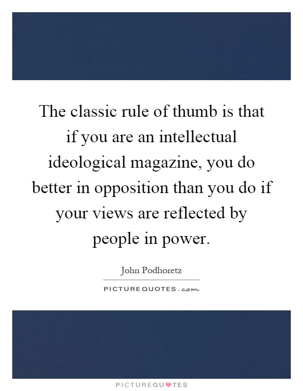 The classic rule of thumb is that if you are an intellectual ideological magazine, you do better in opposition than you do if your views are reflected by people in power Picture Quote #1