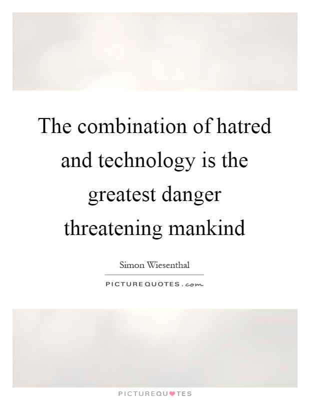 The combination of hatred and technology is the greatest danger threatening mankind Picture Quote #1