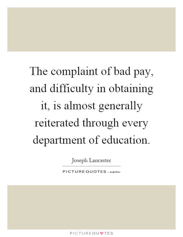 The complaint of bad pay, and difficulty in obtaining it, is almost generally reiterated through every department of education Picture Quote #1