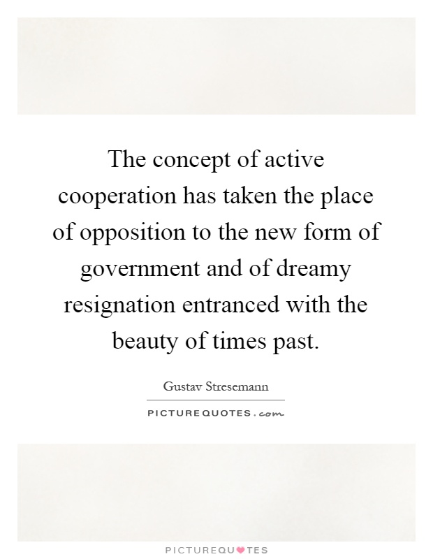 The concept of active cooperation has taken the place of opposition to the new form of government and of dreamy resignation entranced with the beauty of times past Picture Quote #1