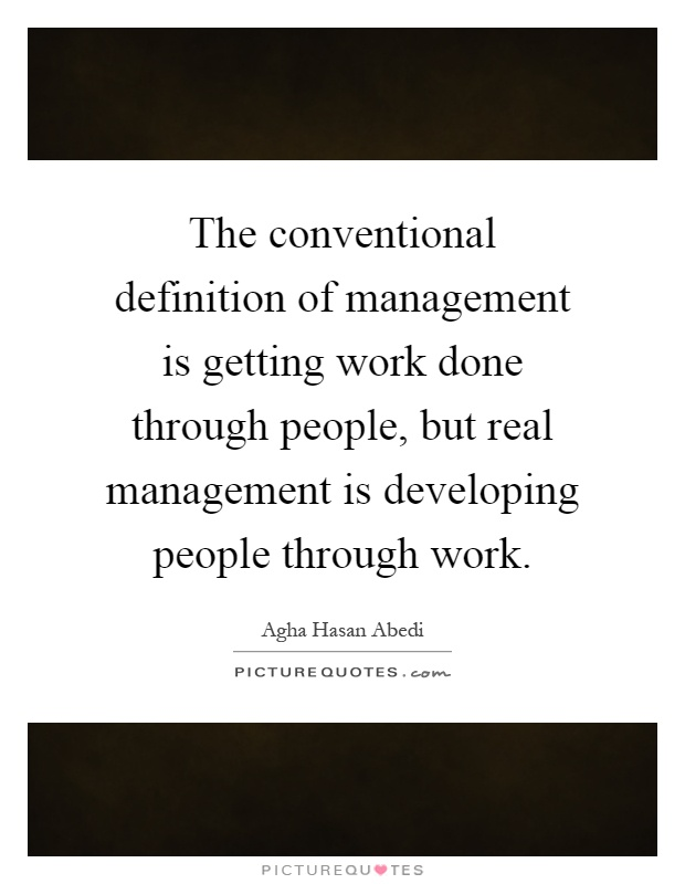 The conventional definition of management is getting work done through people, but real management is developing people through work Picture Quote #1