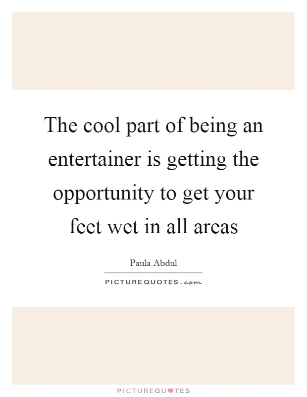 The cool part of being an entertainer is getting the opportunity to get your feet wet in all areas Picture Quote #1