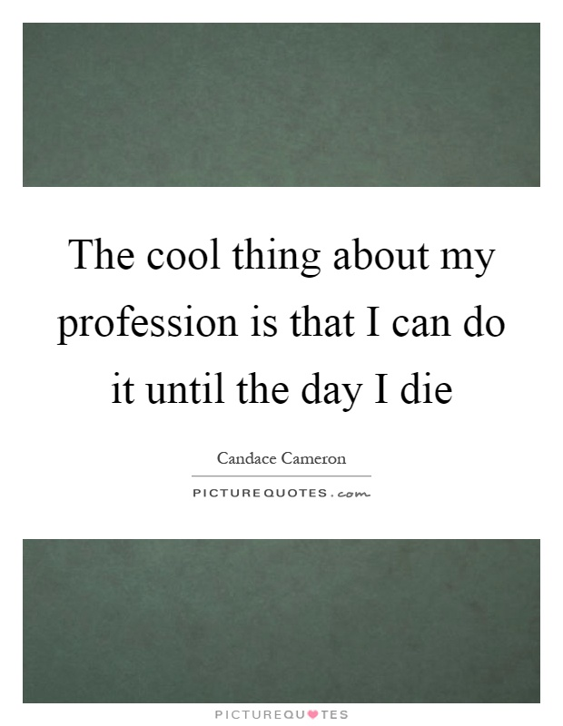 The cool thing about my profession is that I can do it until the day I die Picture Quote #1