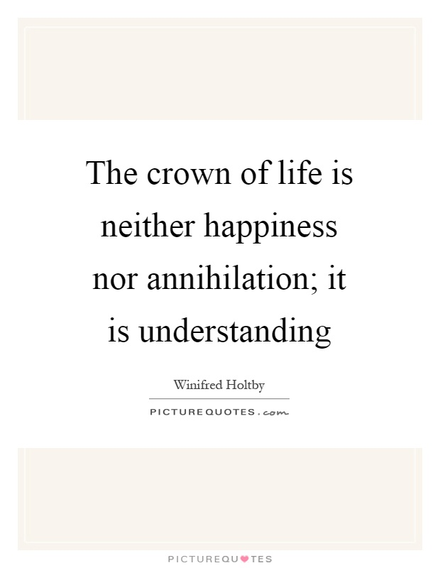 The crown of life is neither happiness nor annihilation; it is understanding Picture Quote #1