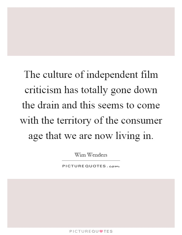 The culture of independent film criticism has totally gone down the drain and this seems to come with the territory of the consumer age that we are now living in Picture Quote #1