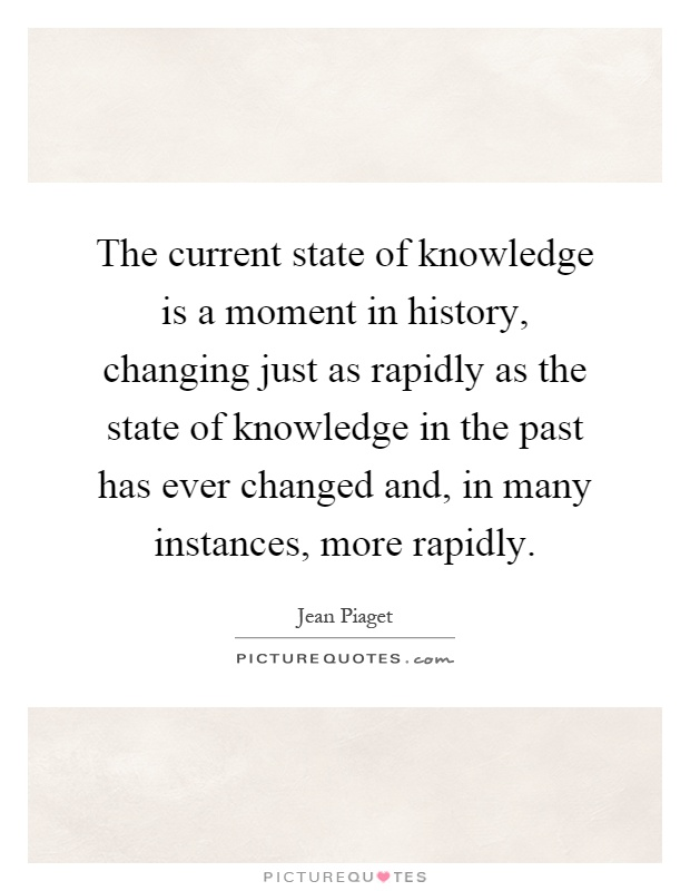The current state of knowledge is a moment in history, changing just as rapidly as the state of knowledge in the past has ever changed and, in many instances, more rapidly Picture Quote #1