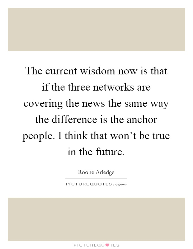 The current wisdom now is that if the three networks are covering the news the same way the difference is the anchor people. I think that won't be true in the future Picture Quote #1