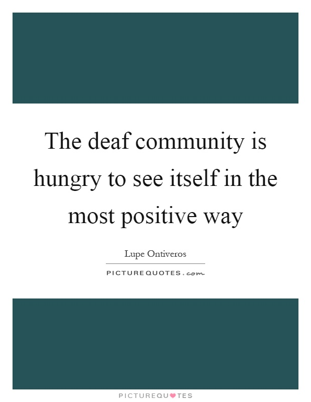 The deaf community is hungry to see itself in the most positive way Picture Quote #1