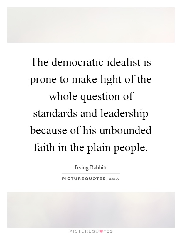 The democratic idealist is prone to make light of the whole question of standards and leadership because of his unbounded faith in the plain people Picture Quote #1