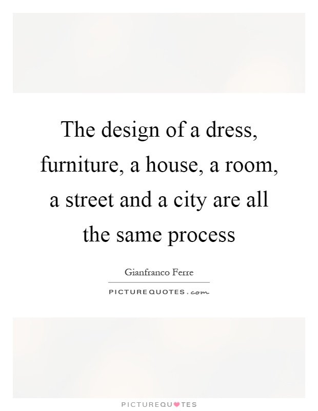 The design of a dress, furniture, a house, a room, a street and a city are all the same process Picture Quote #1