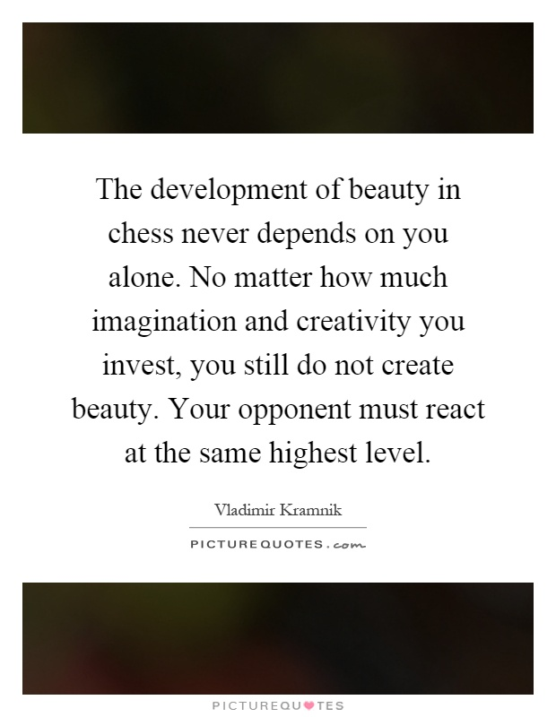 The development of beauty in chess never depends on you alone. No matter how much imagination and creativity you invest, you still do not create beauty. Your opponent must react at the same highest level Picture Quote #1