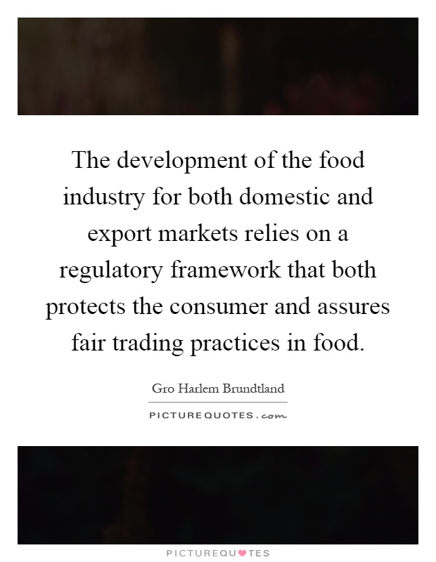 The development of the food industry for both domestic and export markets relies on a regulatory framework that both protects the consumer and assures fair trading practices in food Picture Quote #1