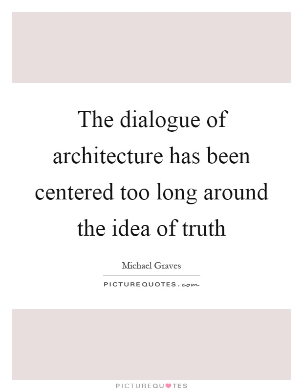 The dialogue of architecture has been centered too long around the idea of truth Picture Quote #1