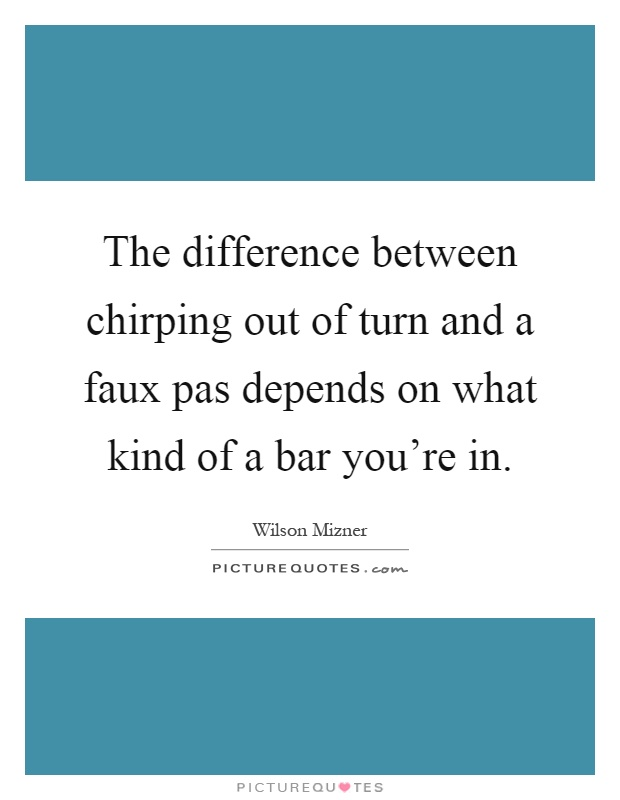 The difference between chirping out of turn and a faux pas depends on what kind of a bar you're in Picture Quote #1