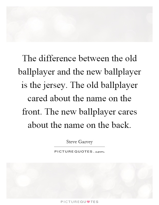 The difference between the old ballplayer and the new ballplayer is the jersey. The old ballplayer cared about the name on the front. The new ballplayer cares about the name on the back Picture Quote #1