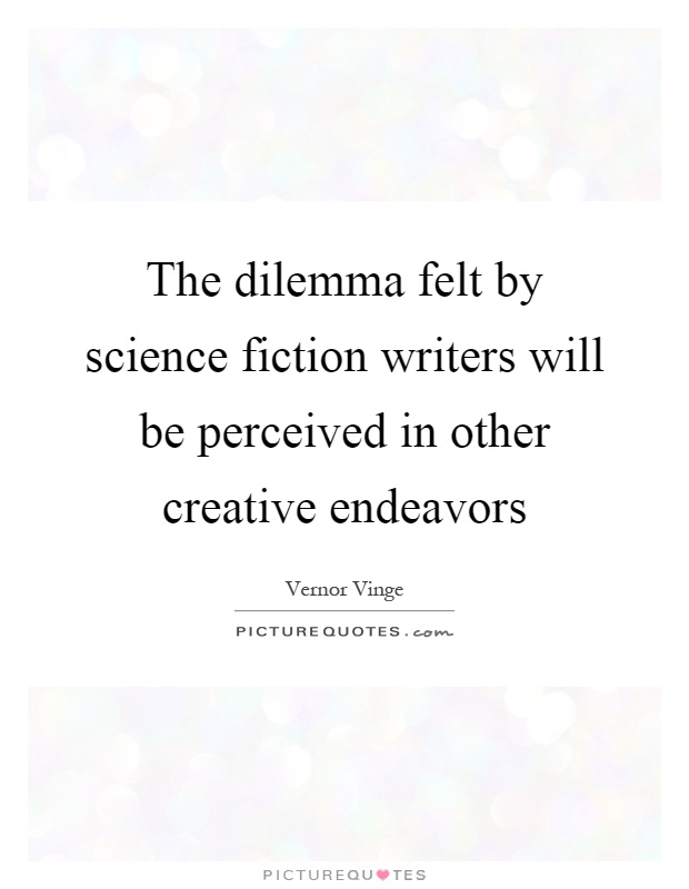 The dilemma felt by science fiction writers will be perceived in other creative endeavors Picture Quote #1
