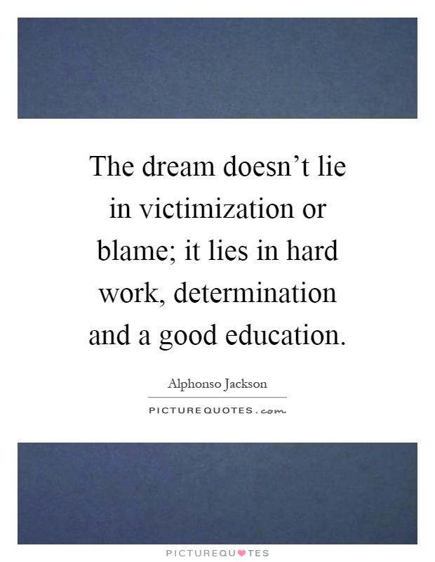 The dream doesn't lie in victimization or blame; it lies in hard work, determination and a good education Picture Quote #1
