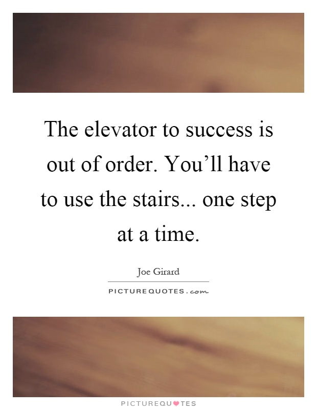 The elevator to success is out of order. You'll have to use the stairs... one step at a time Picture Quote #1