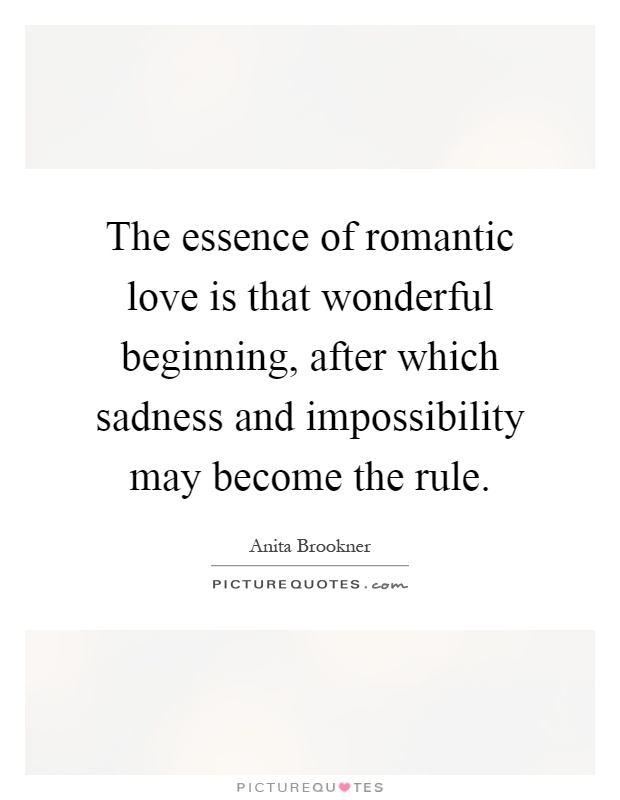 The essence of romantic love is that wonderful beginning, after which sadness and impossibility may become the rule Picture Quote #1