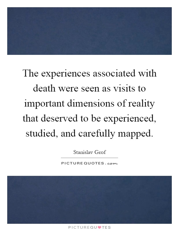 The experiences associated with death were seen as visits to important dimensions of reality that deserved to be experienced, studied, and carefully mapped Picture Quote #1