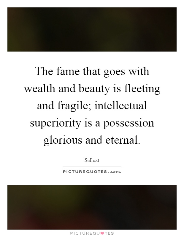 The fame that goes with wealth and beauty is fleeting and fragile; intellectual superiority is a possession glorious and eternal Picture Quote #1