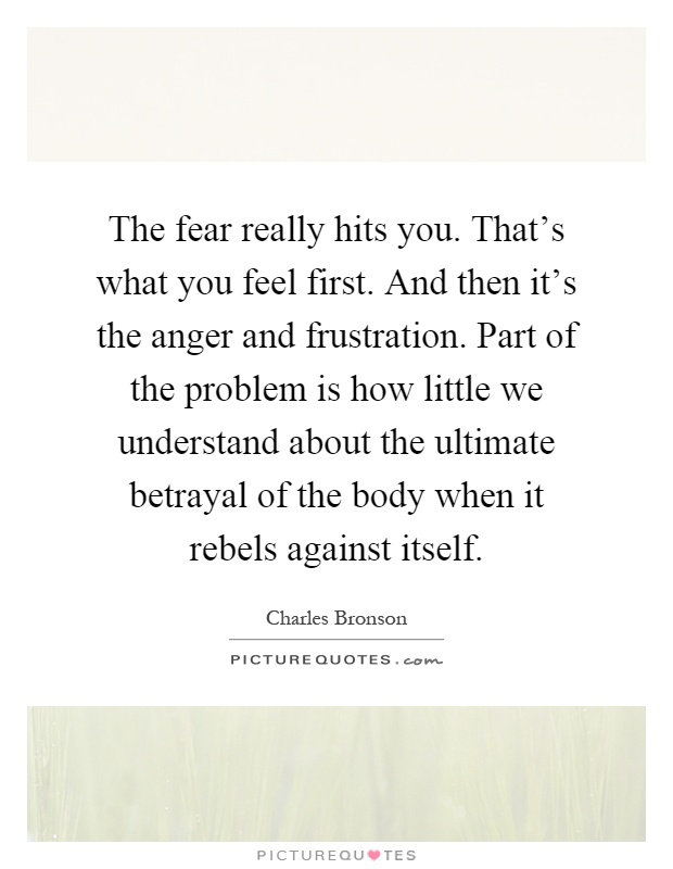 The fear really hits you. That's what you feel first. And then it's the anger and frustration. Part of the problem is how little we understand about the ultimate betrayal of the body when it rebels against itself Picture Quote #1