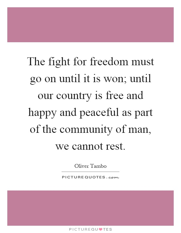 The fight for freedom must go on until it is won; until our country is free and happy and peaceful as part of the community of man, we cannot rest Picture Quote #1