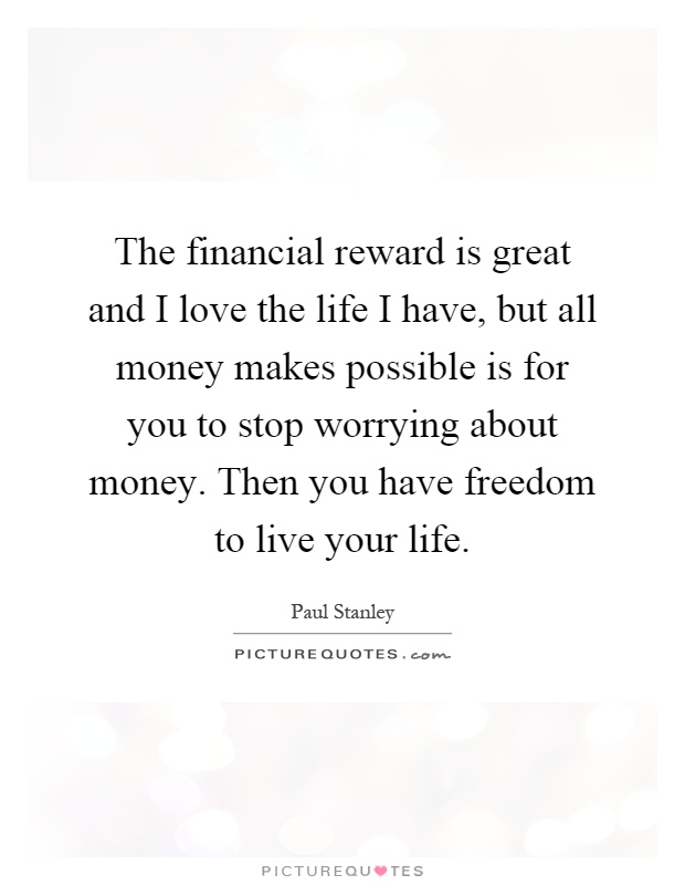 The financial reward is great and I love the life I have, but all money makes possible is for you to stop worrying about money. Then you have freedom to live your life Picture Quote #1