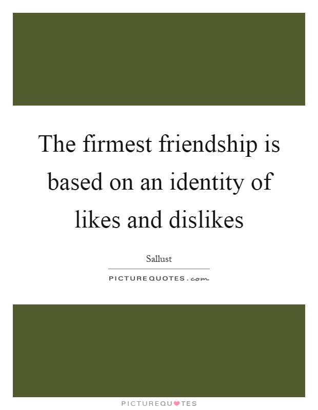 The firmest friendship is based on an identity of likes and dislikes Picture Quote #1