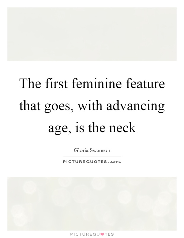 The first feminine feature that goes, with advancing age, is the neck Picture Quote #1