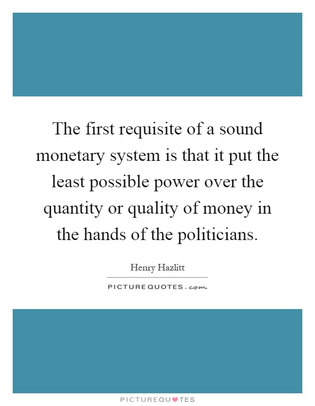 The first requisite of a sound monetary system is that it put the least possible power over the quantity or quality of money in the hands of the politicians Picture Quote #1