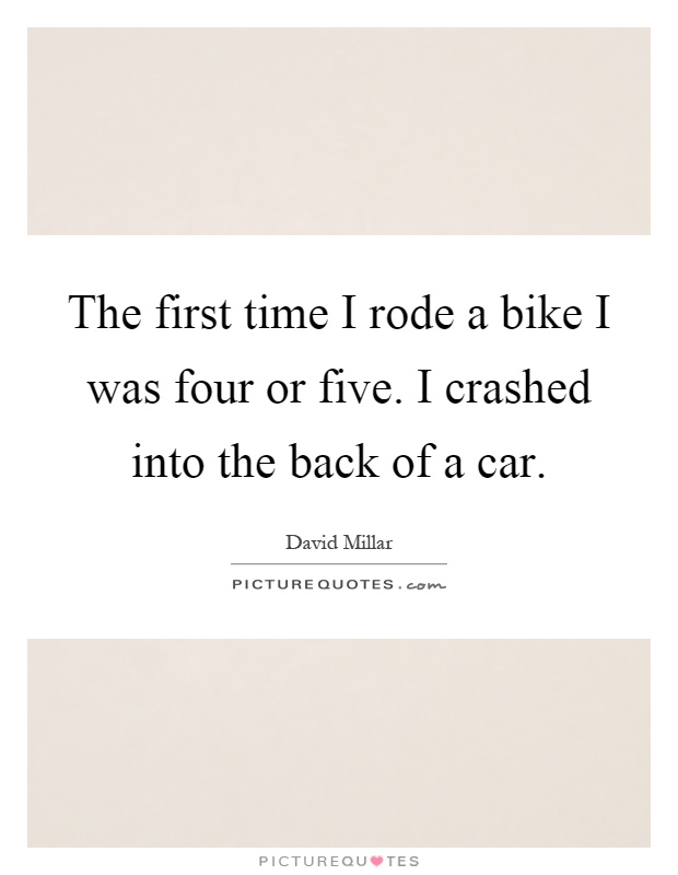 The first time I rode a bike I was four or five. I crashed into the back of a car Picture Quote #1