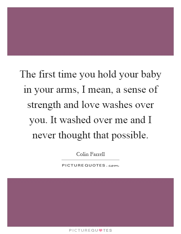 The first time you hold your baby in your arms, I mean, a sense of strength and love washes over you. It washed over me and I never thought that possible Picture Quote #1