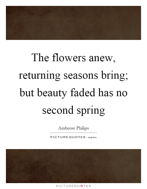 The flowers anew, returning seasons bring; but beauty faded has no second spring Picture Quote #1