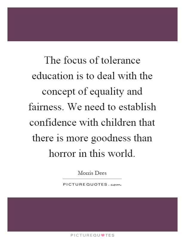 The focus of tolerance education is to deal with the concept of equality and fairness. We need to establish confidence with children that there is more goodness than horror in this world Picture Quote #1