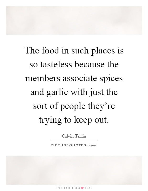 The food in such places is so tasteless because the members associate spices and garlic with just the sort of people they're trying to keep out Picture Quote #1