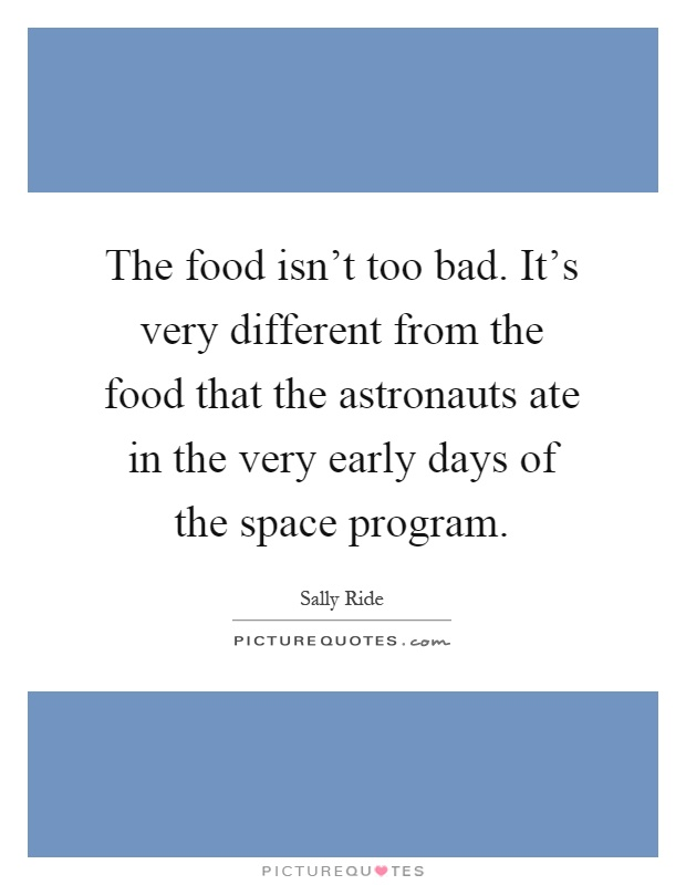 The food isn't too bad. It's very different from the food that the astronauts ate in the very early days of the space program Picture Quote #1