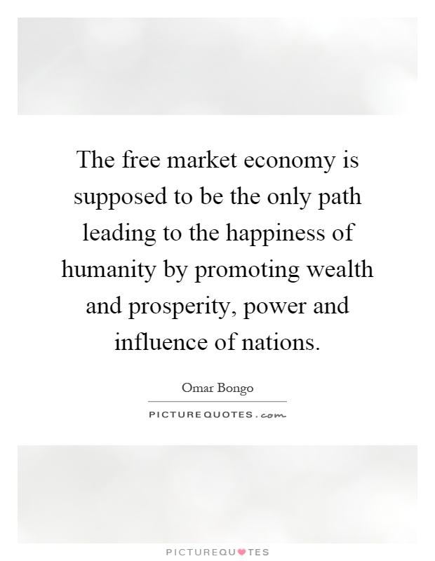 The free market economy is supposed to be the only path leading to the happiness of humanity by promoting wealth and prosperity, power and influence of nations Picture Quote #1