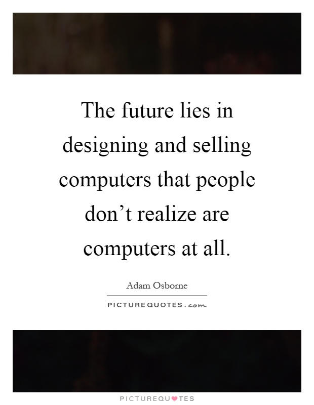 The future lies in designing and selling computers that people don't realize are computers at all Picture Quote #1