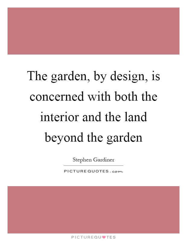 Garden Design Quotes : The garden by design is concerned with both interior and