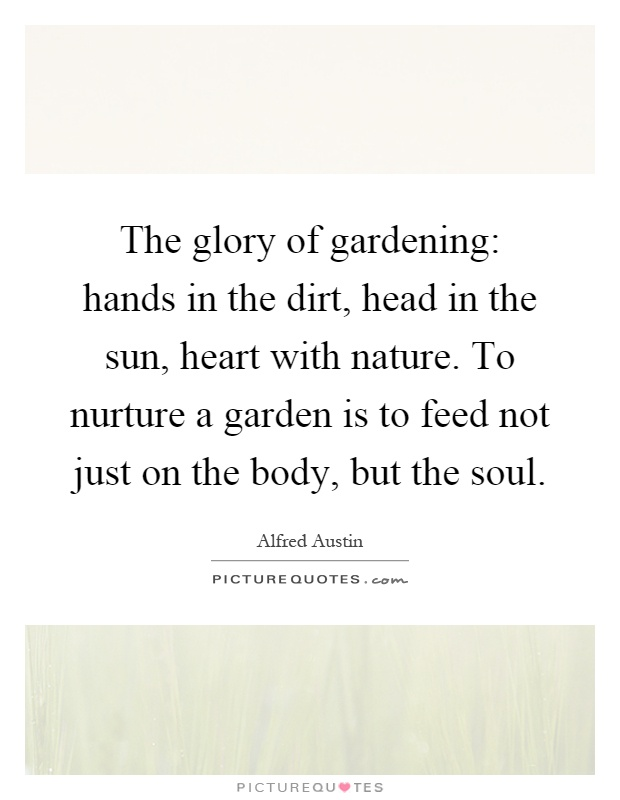 The glory of gardening: hands in the dirt, head in the sun, heart with nature. To nurture a garden is to feed not just on the body, but the soul Picture Quote #1