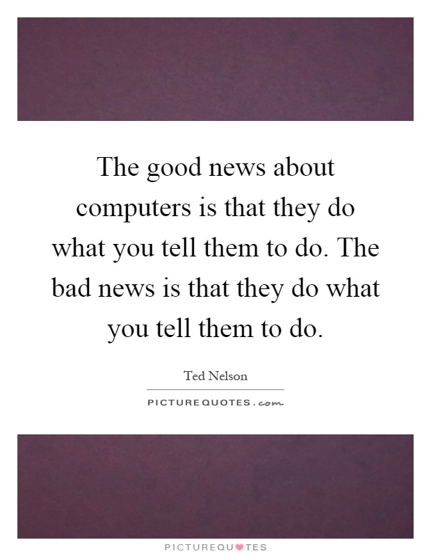 The good news about computers is that they do what you tell them to do. The bad news is that they do what you tell them to do Picture Quote #1