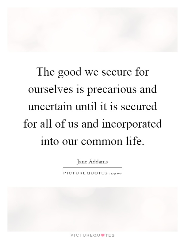 The good we secure for ourselves is precarious and uncertain until it is secured for all of us and incorporated into our common life Picture Quote #1