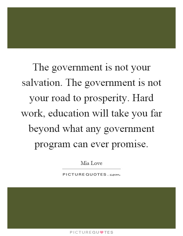 The government is not your salvation. The government is not your road to prosperity. Hard work, education will take you far beyond what any government program can ever promise Picture Quote #1