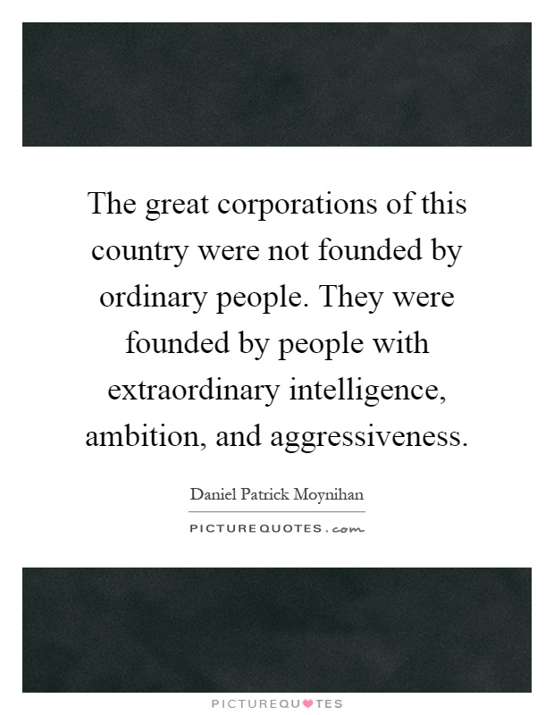 The great corporations of this country were not founded by ordinary people. They were founded by people with extraordinary intelligence, ambition, and aggressiveness Picture Quote #1