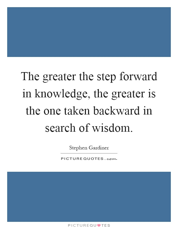The greater the step forward in knowledge, the greater is the one taken backward in search of wisdom Picture Quote #1