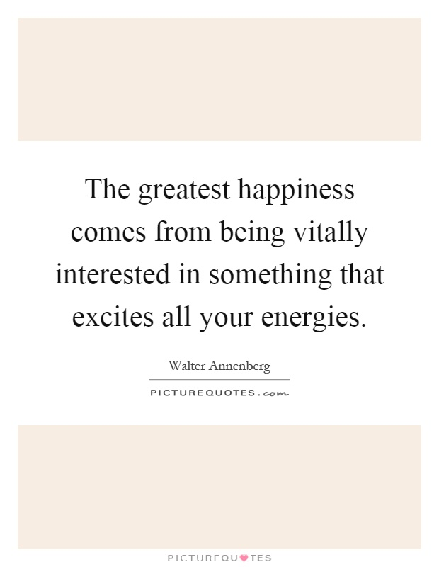 The greatest happiness comes from being vitally interested in something that excites all your energies Picture Quote #1