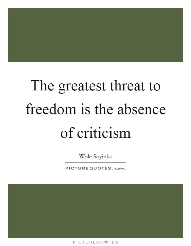 The greatest threat to freedom is the absence of criticism Picture Quote #1