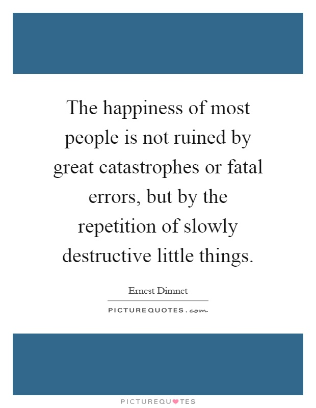 The happiness of most people is not ruined by great catastrophes or fatal errors, but by the repetition of slowly destructive little things Picture Quote #1