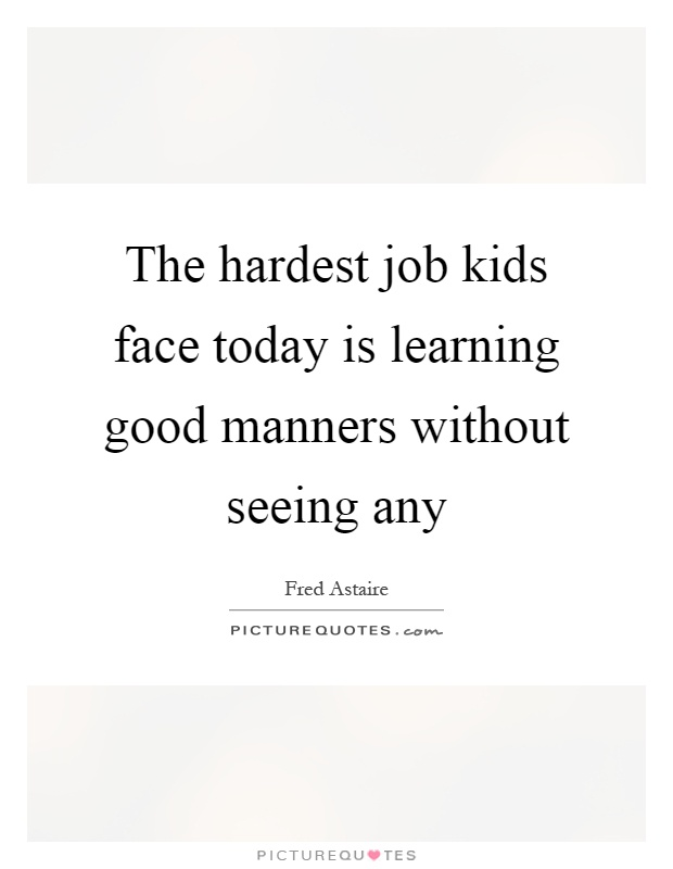 The hardest job kids face today is learning good manners without seeing any Picture Quote #1